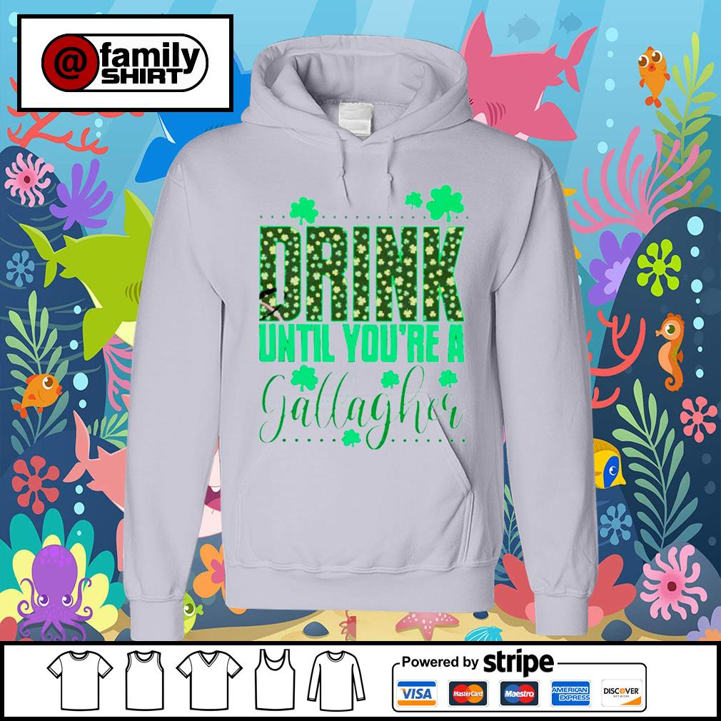 Drink Until You're A Gallagher Shirt hoodie