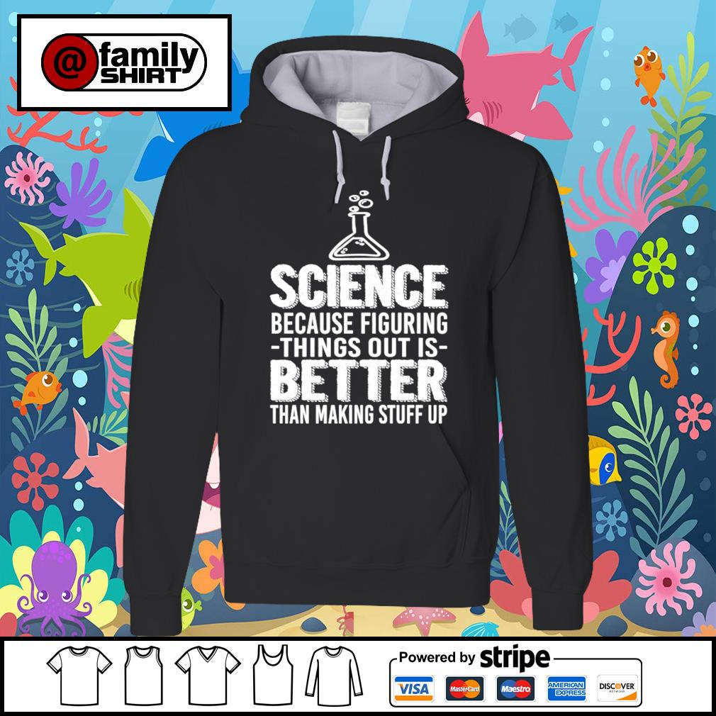 Science because figuring things out is better than making stuff up s hoodie