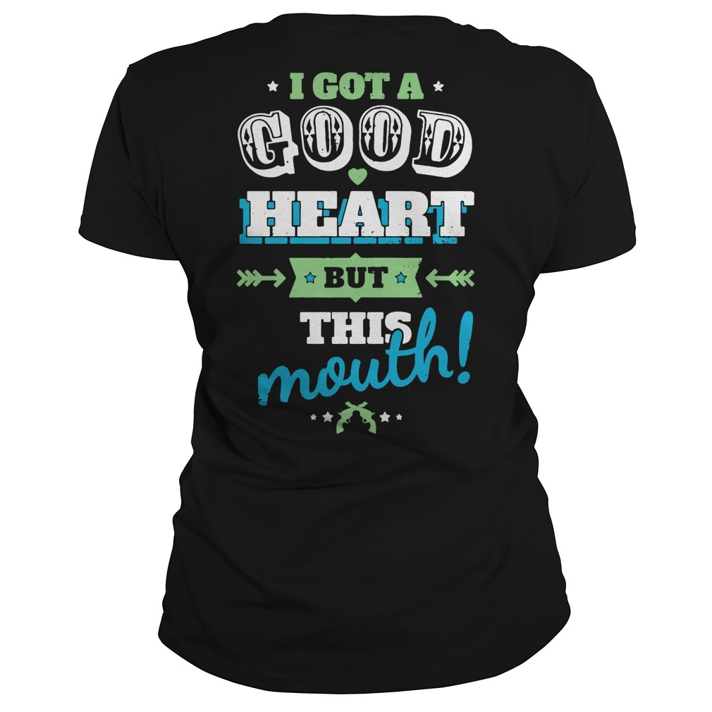 I Got A Good Heart But This Mouth Ladies tee