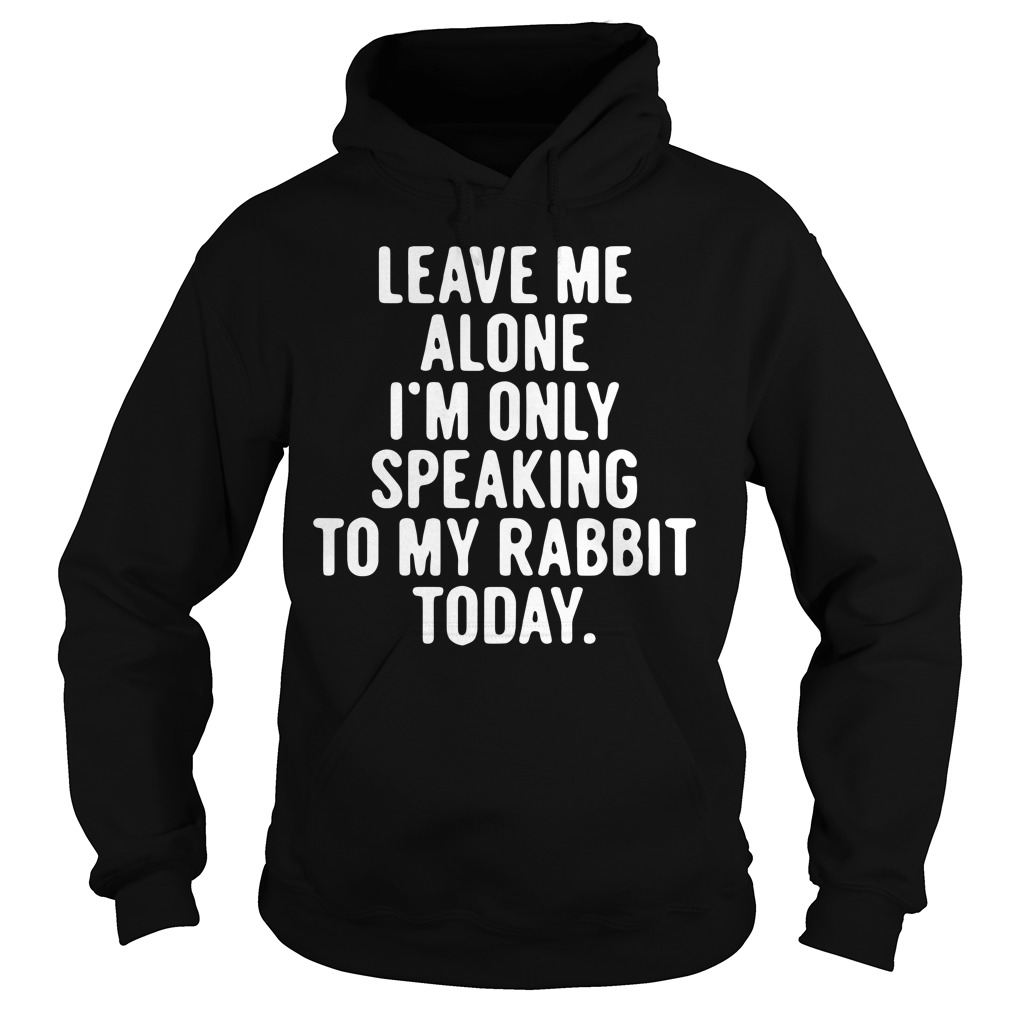 Leave Me Alone I'm Only Speaking To My Rabbit Today Hoodie