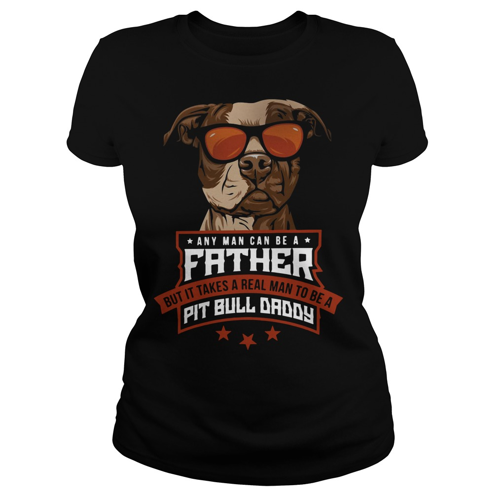 Any Man Can Be A Father But It Takes A Real Man To Be A Pitbull Daddy Ladies tee