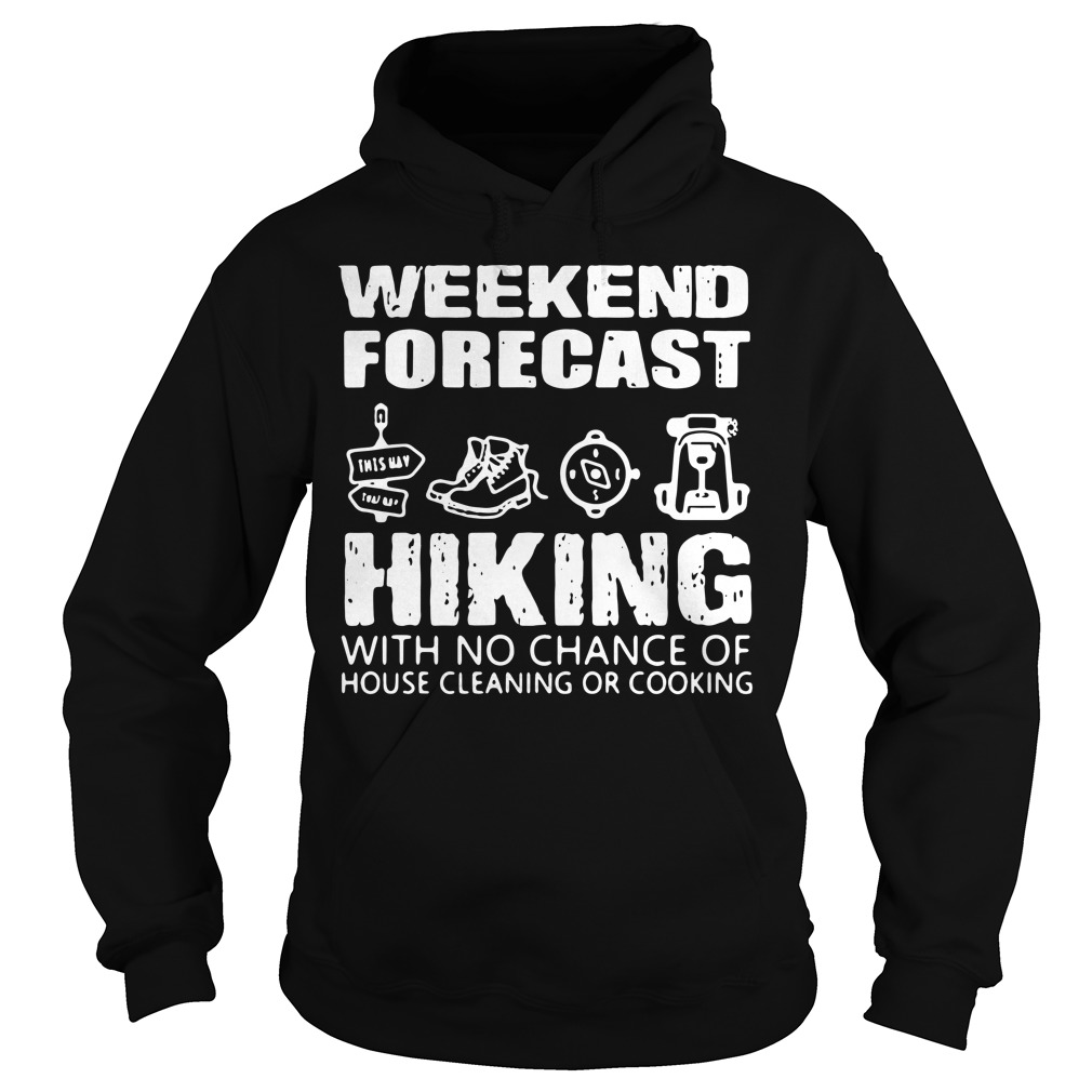 Weekend Forecast Hiking With No Chance Of House Cleaning Or Cooking Hoodie