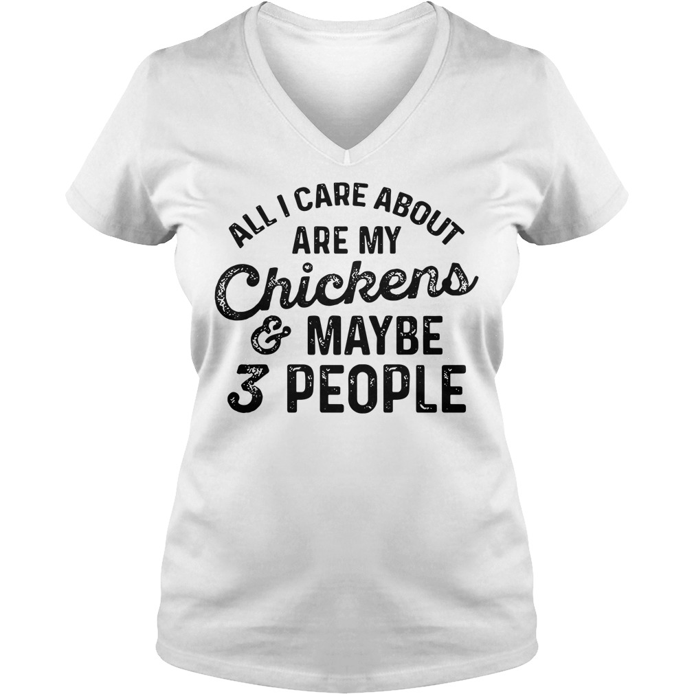 All I Care About Are My Chickens And Maybe 3 People V-neck t-shirt
