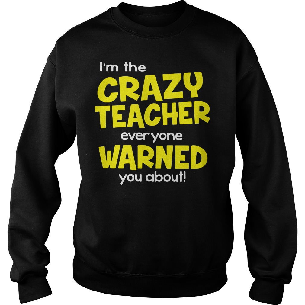 I'm The Crazy Teacher Everyone Warned You About Sweater
