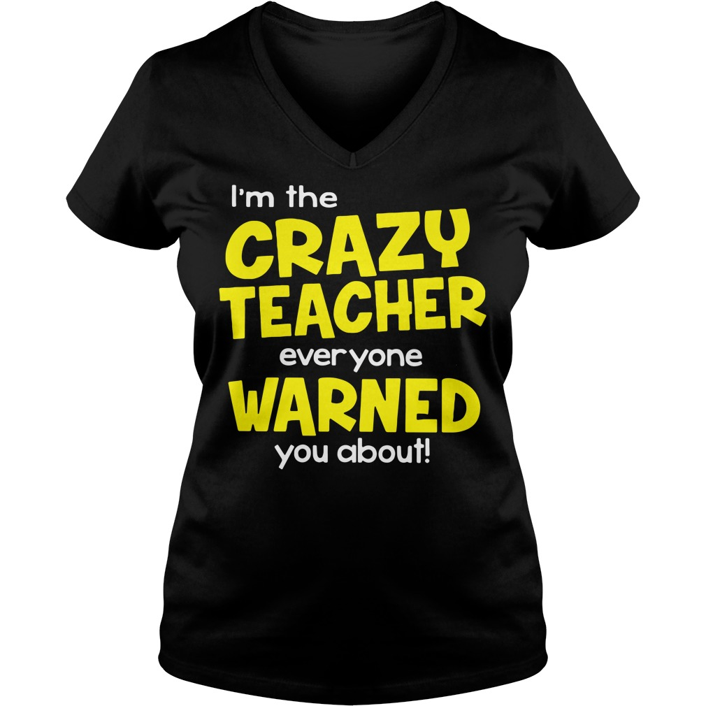 I'm The Crazy Teacher Everyone Warned You About V-neck t-shirt