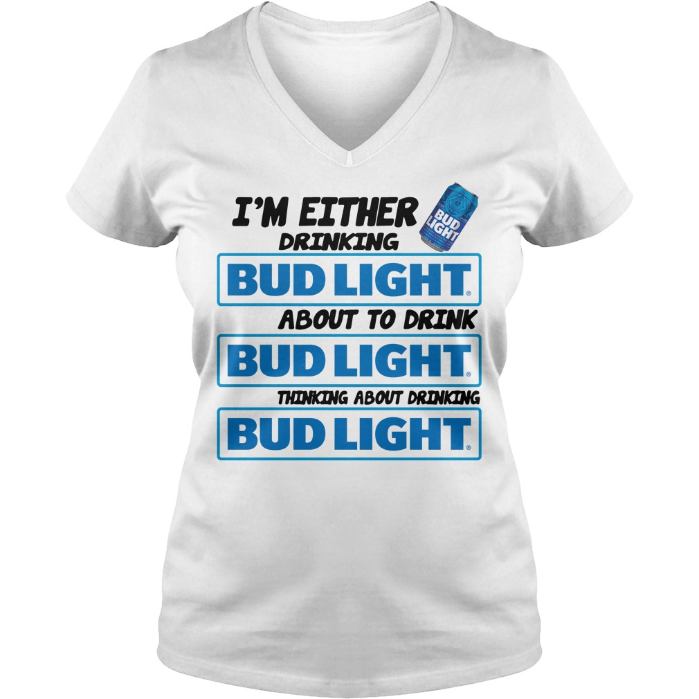 I'm Either Drinking Bud Light About To Drink Thinking About Drinking V-neck t-shirt
