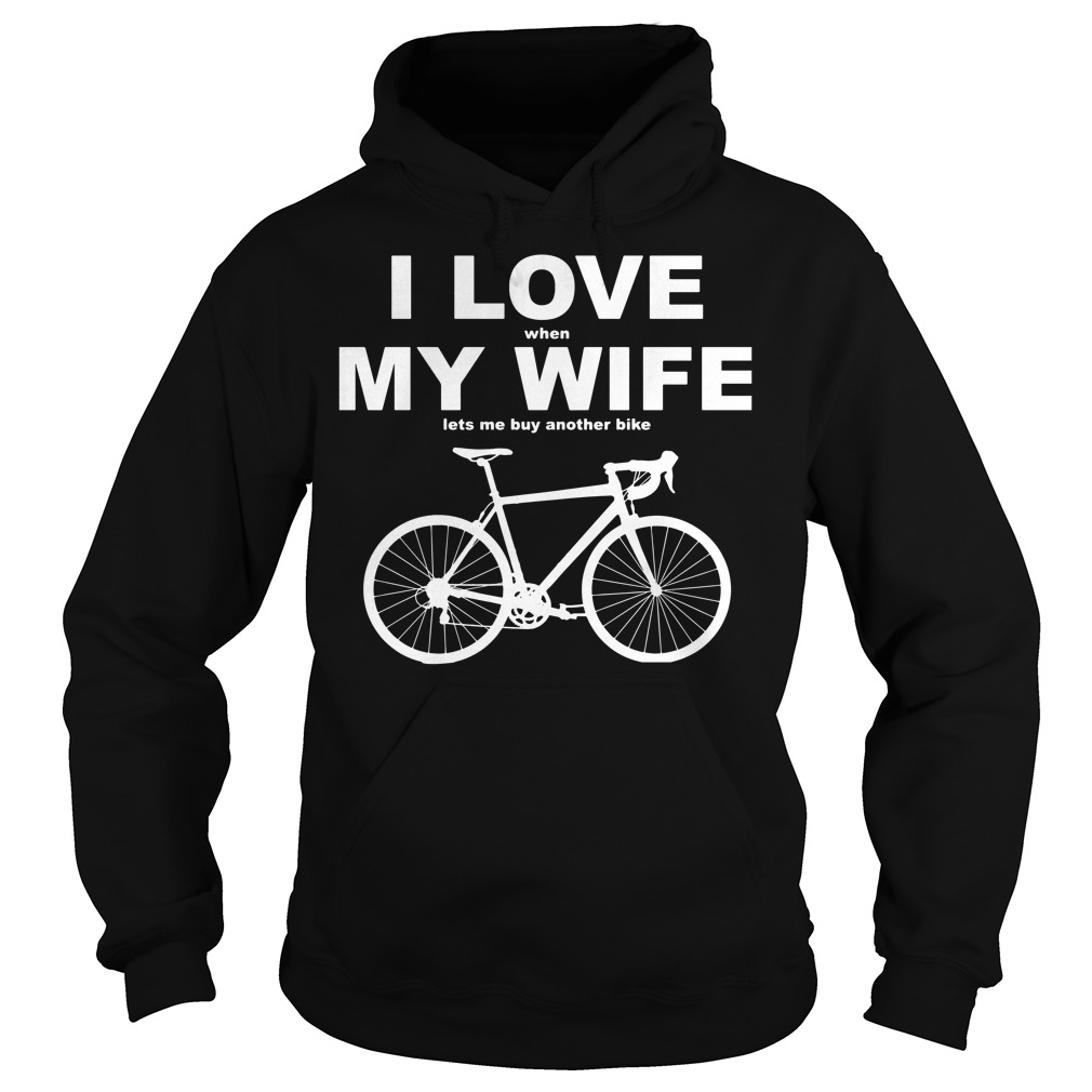 I Love When My Wife Lets Me Buy Another Bike Hoodie