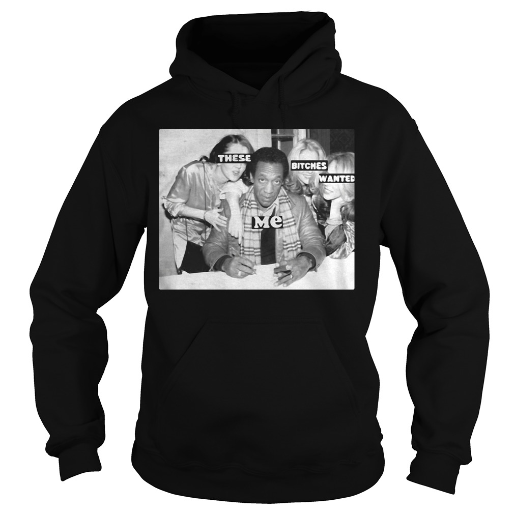 Bill Cosby These Bitches Wanted Me Hoodie
