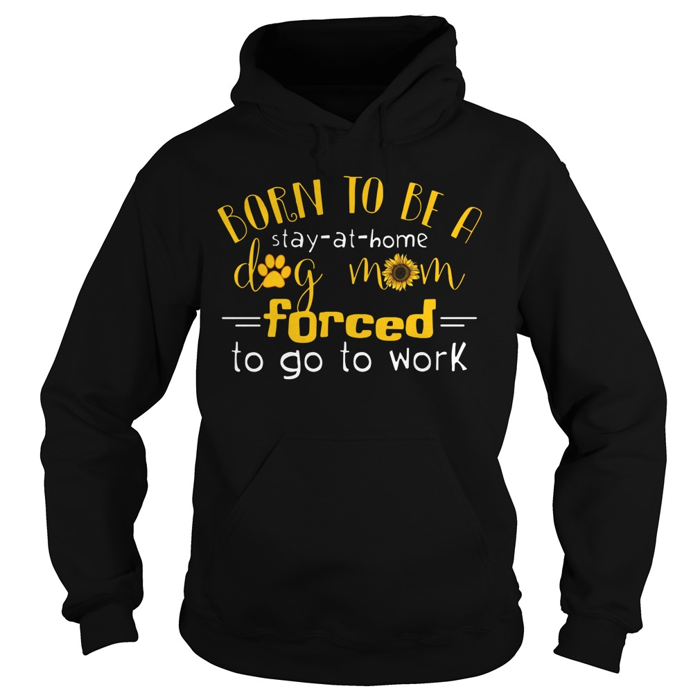 Born Stay Home Dog Mom Forced Go Work Hoodie
