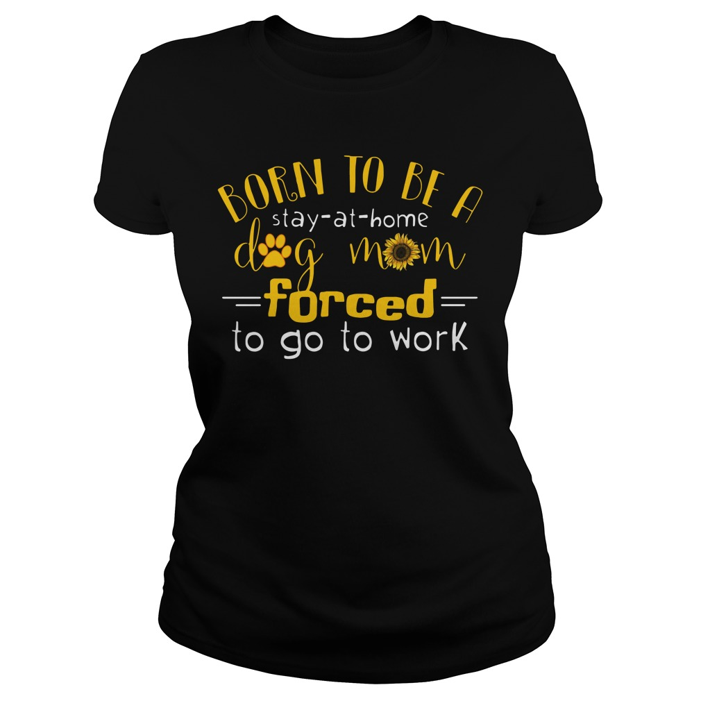 Born Stay Home Dog Mom Forced Go Work Ladies Shirt