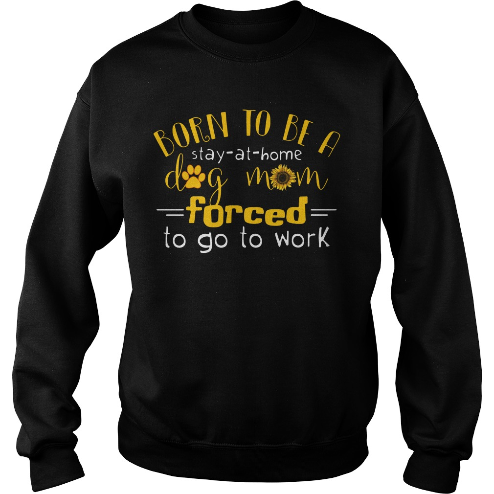 Born Stay Home Dog Mom Forced Go Work Sweater