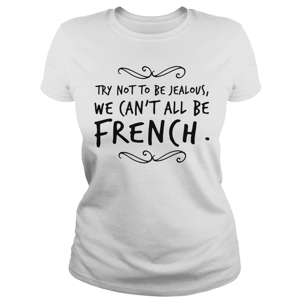 Try Not To Be Jealous We Can't All Be French Ladies Tee