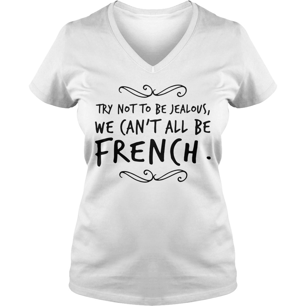 Try Not To Be Jealous We Can't All Be French V-neck T-shirt