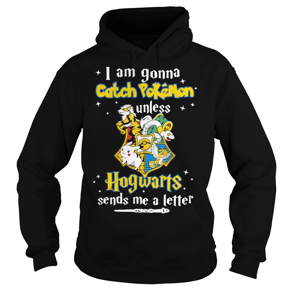 I Am Gonna Catch Pokemon Unless Hogwarts Sends Me A Letter Hoodie