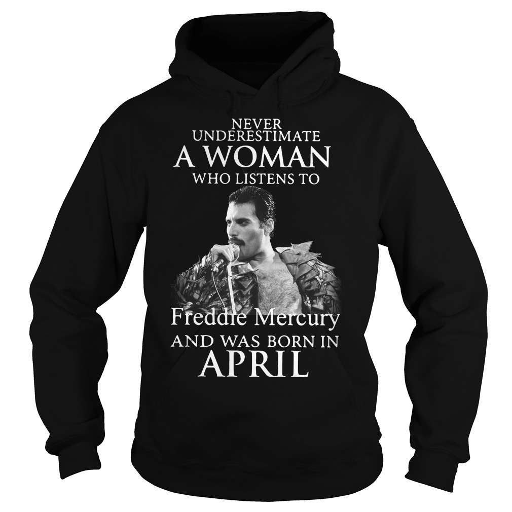 Never Underestimate Woman Listens Freddie Mercury Born April Hoodie