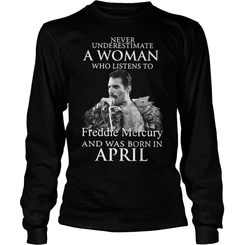 Never Underestimate Woman Listens Freddie Mercury Born April Longsleeve Tee