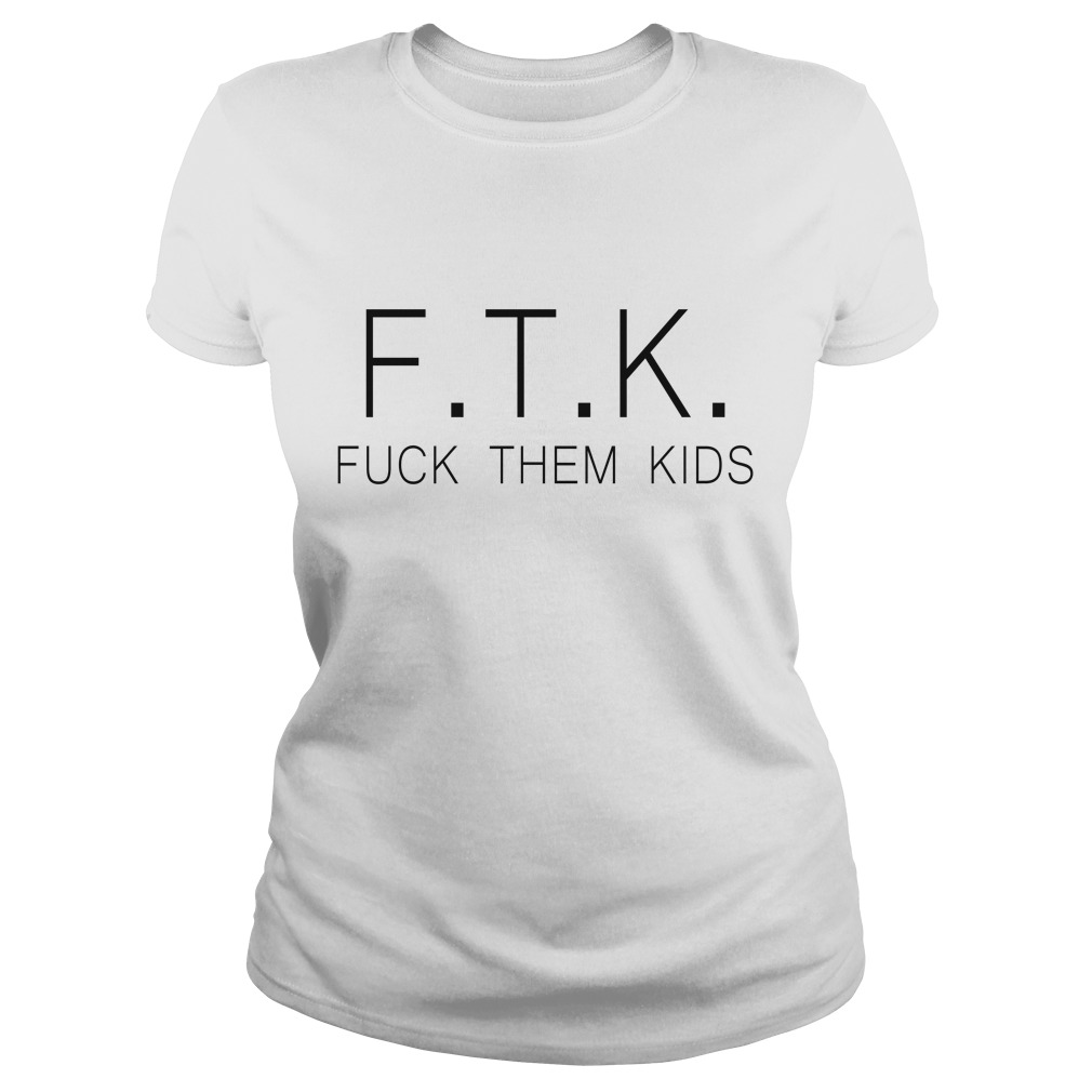 Best Ftk Fuck Them Kids Ladies Tee