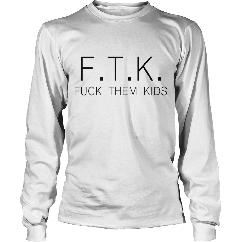 Best Ftk Fuck Them Kids Longsleeve Tee