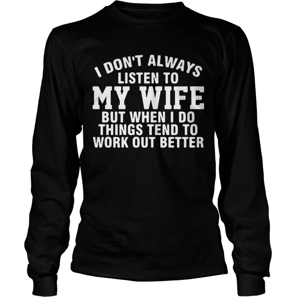 Dont Always Listen Wife Things Tend Work Better Longsleeve Tee