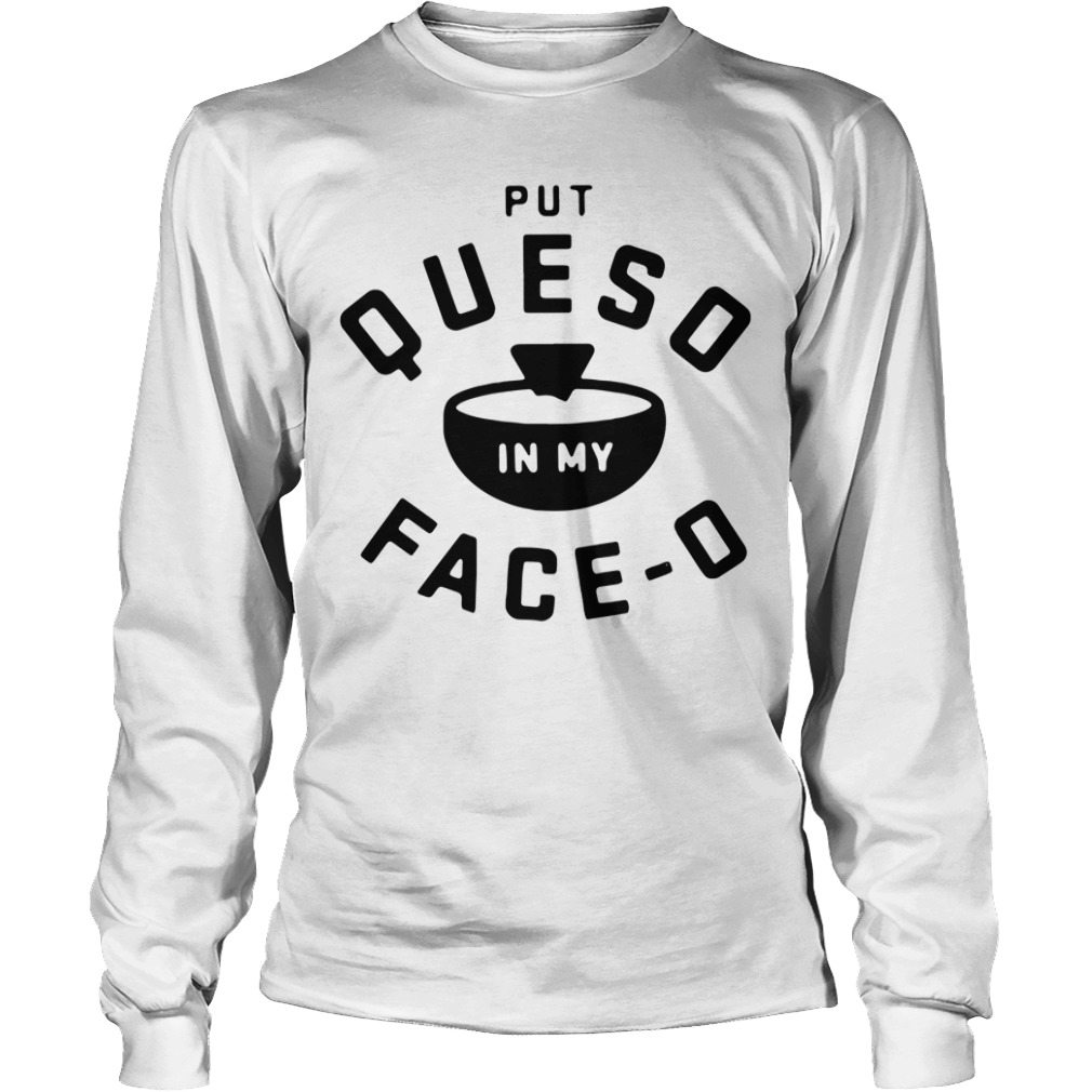 Put Queso In My Face O Longsleeve Tee