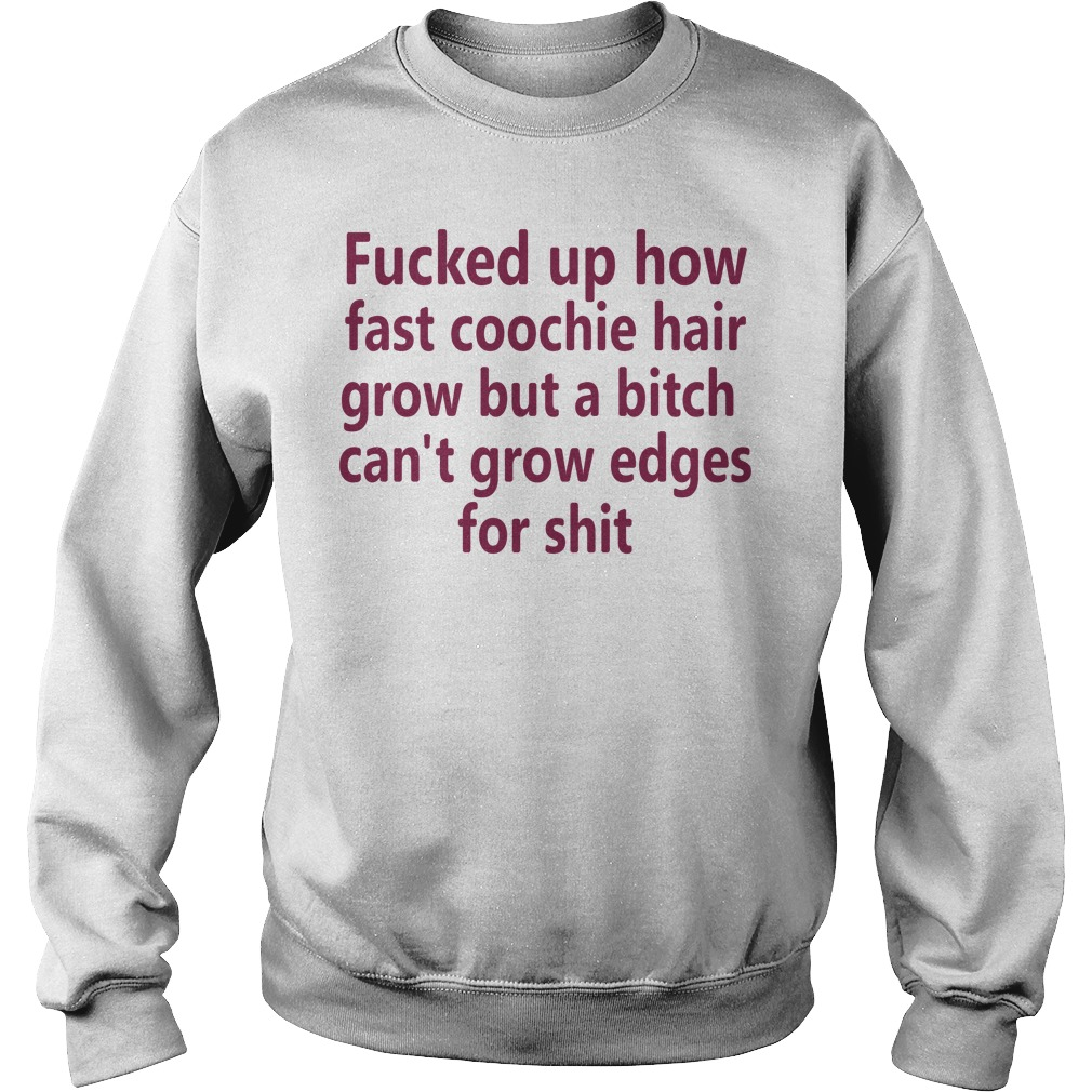 Fucked Fast Coochie Hair Grow Bitch Cant Grow Edges Shit Sweater