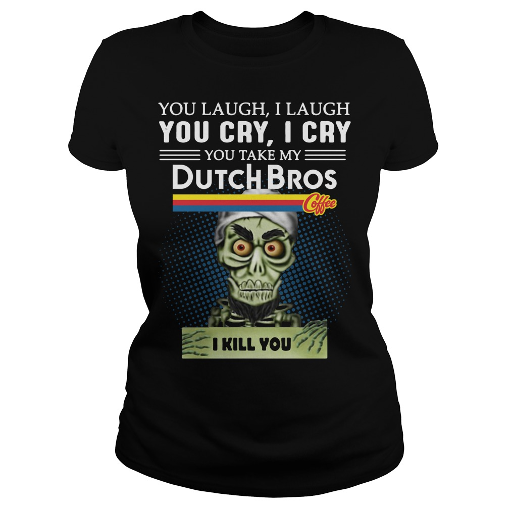 You Laugh I Laugh You Cry I Cry You Take My Dutch Bros I Kill You Ladies Tee