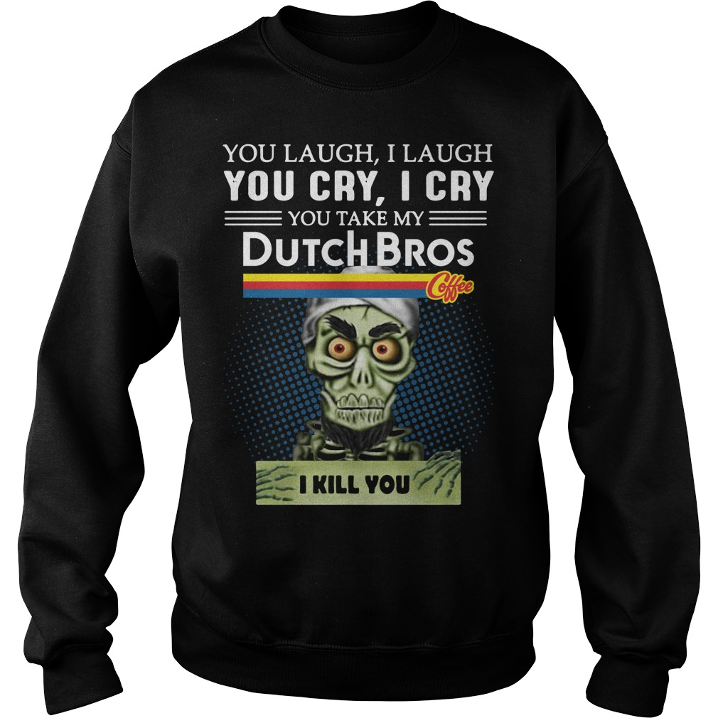 You Laugh I Laugh You Cry I Cry You Take My Dutch Bros I Kill You Sweater
