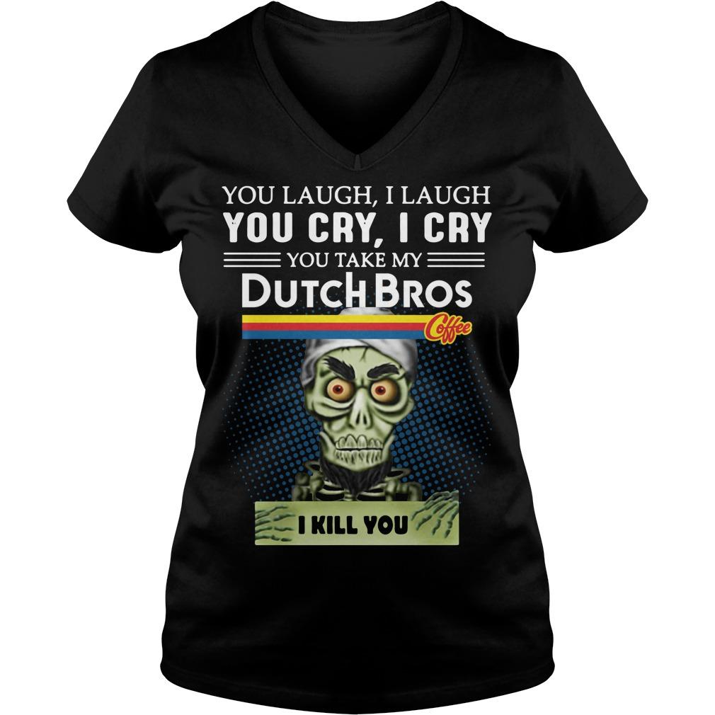 You Laugh I Laugh You Cry I Cry You Take My Dutch Bros I Kill You V-neck T-shirt