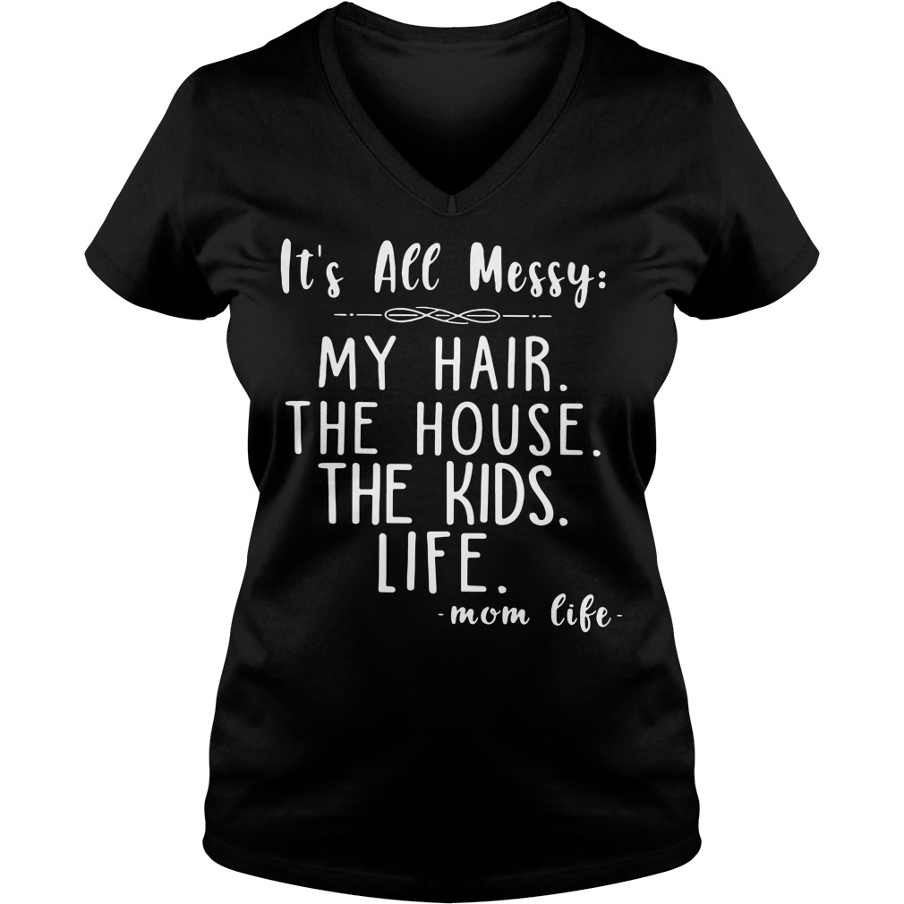 It's All Messy My Hair The House The Kids Life V-neck T-shirt
