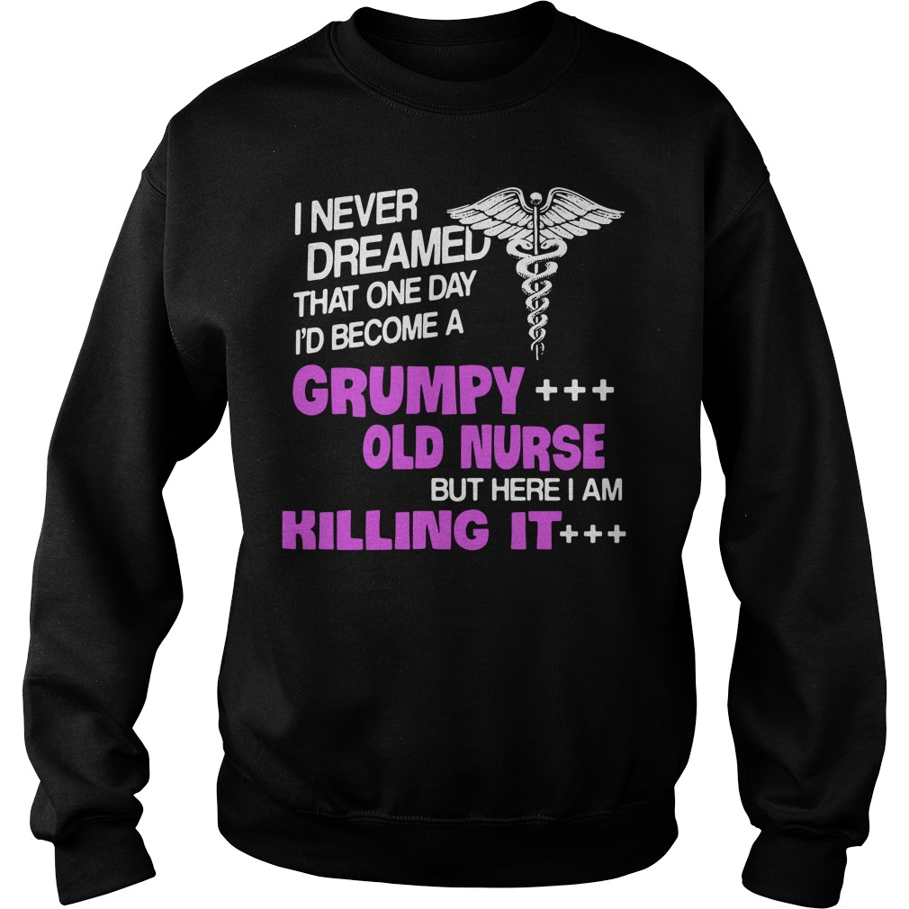 Never Dreamed One Day Id Become Grumpy Old Nurse Killing Sweater