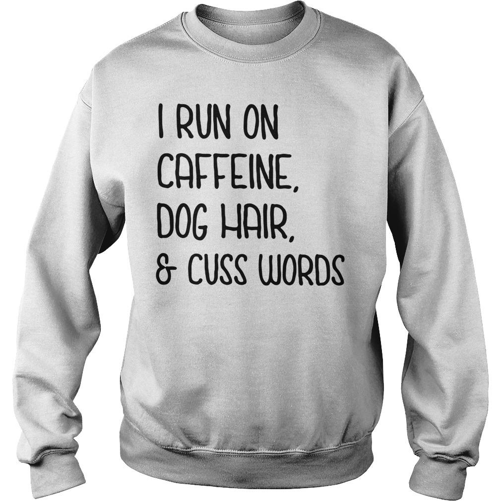 Official I Run On Caffeine Dog Hair And Cuss Words Sweater