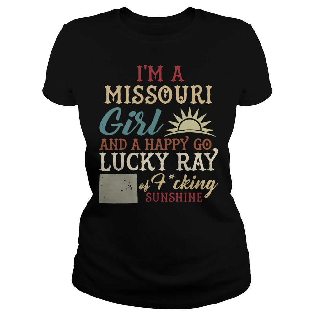 I'm A Missouri Girl And A Happy Go Lucky Ray Of Fucking Sunshine Ladies Tee