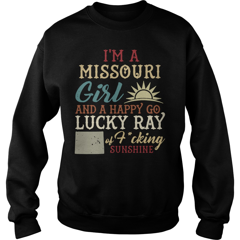 I'm A Missouri Girl And A Happy Go Lucky Ray Of Fucking Sunshine Sweater