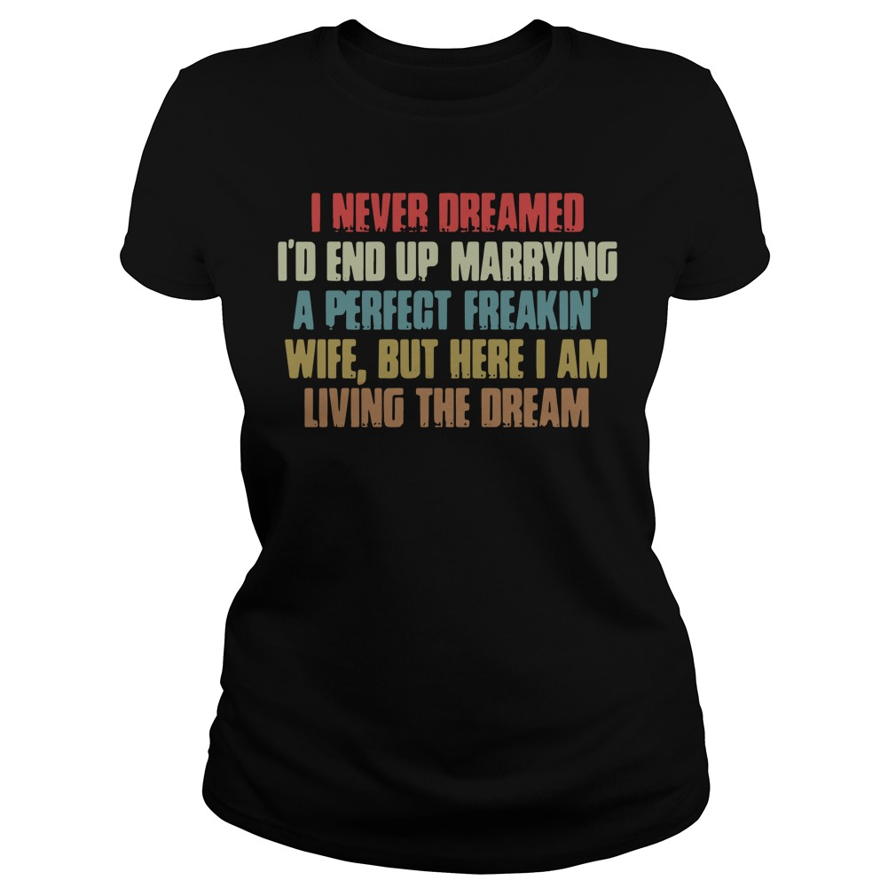 I Never Dreamed I'd End Up Marrying A Perfect Freakin Wife Ladies Tee