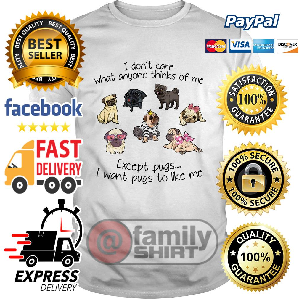 I Don't Care What Anyone Thinks Of Me Except Pugs I Want Pugs To Like Me Shirt