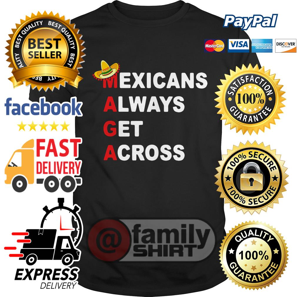 Official Maga Mexicans Always Get Across Shirt