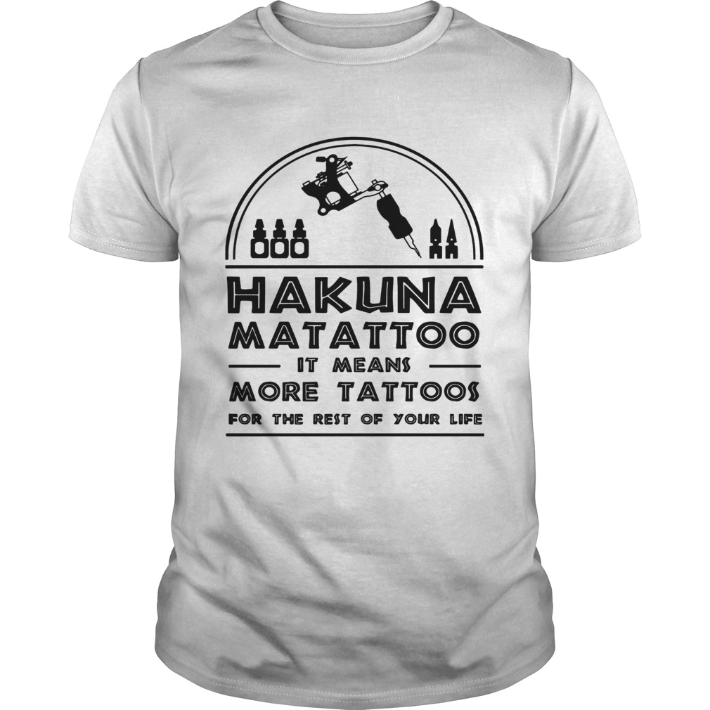 Hakuna Matattoo It Means More Tattoos For The Rest Of Your Life Unisex