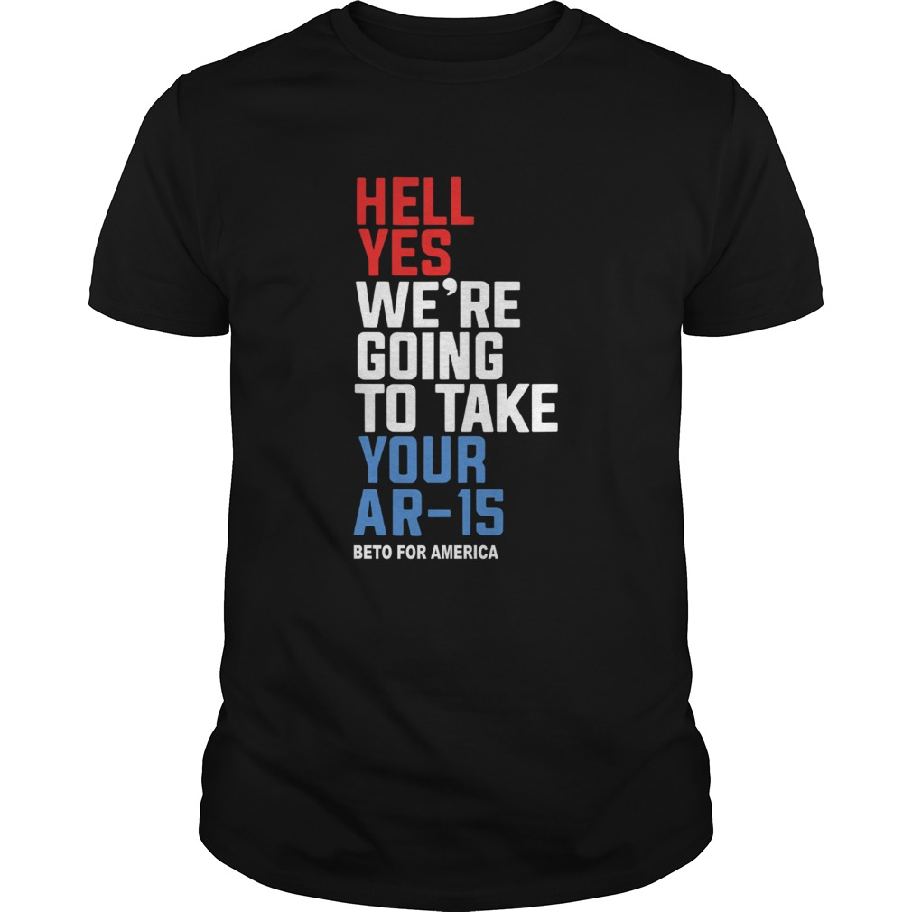Hell Yes Were Going To Take Your Ar 15 Beto For America Unisex