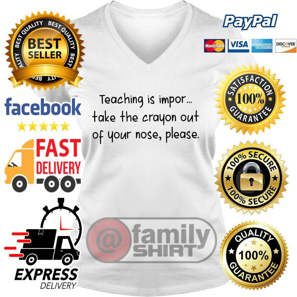 Teaching Is Impor Take The Crayon Out Of Your Nose Please V-neck T-shirt