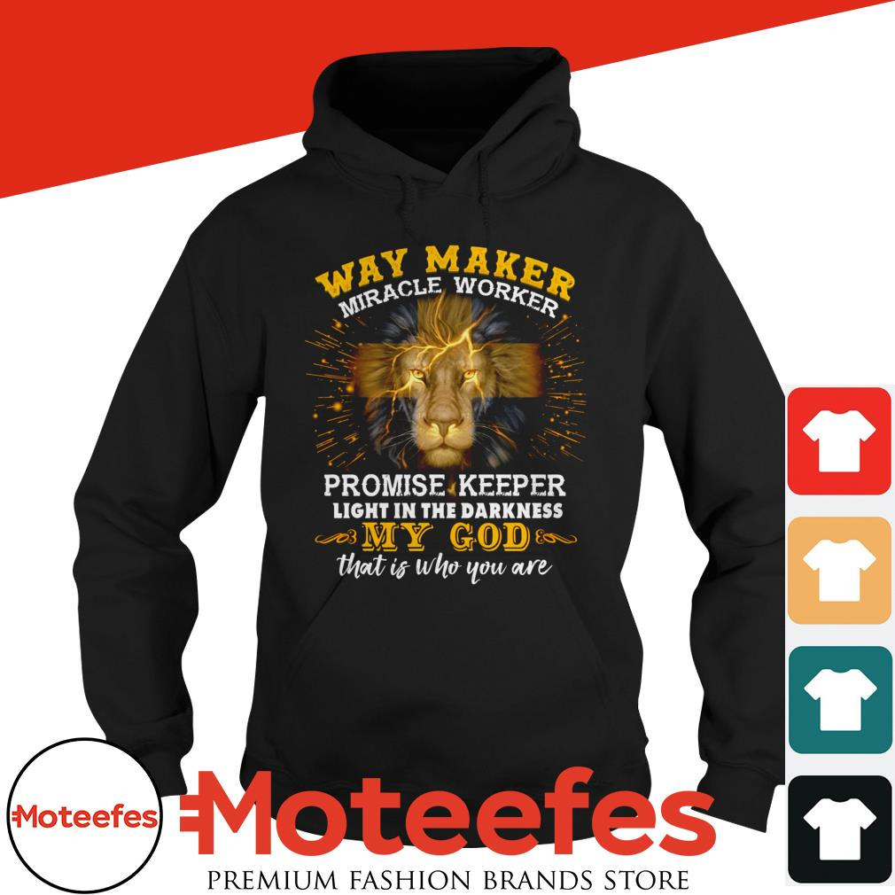 Lion Way Makes Miracle Worker Promise Keeper Light In The Darkness My God That Is Who You Are Hoodie