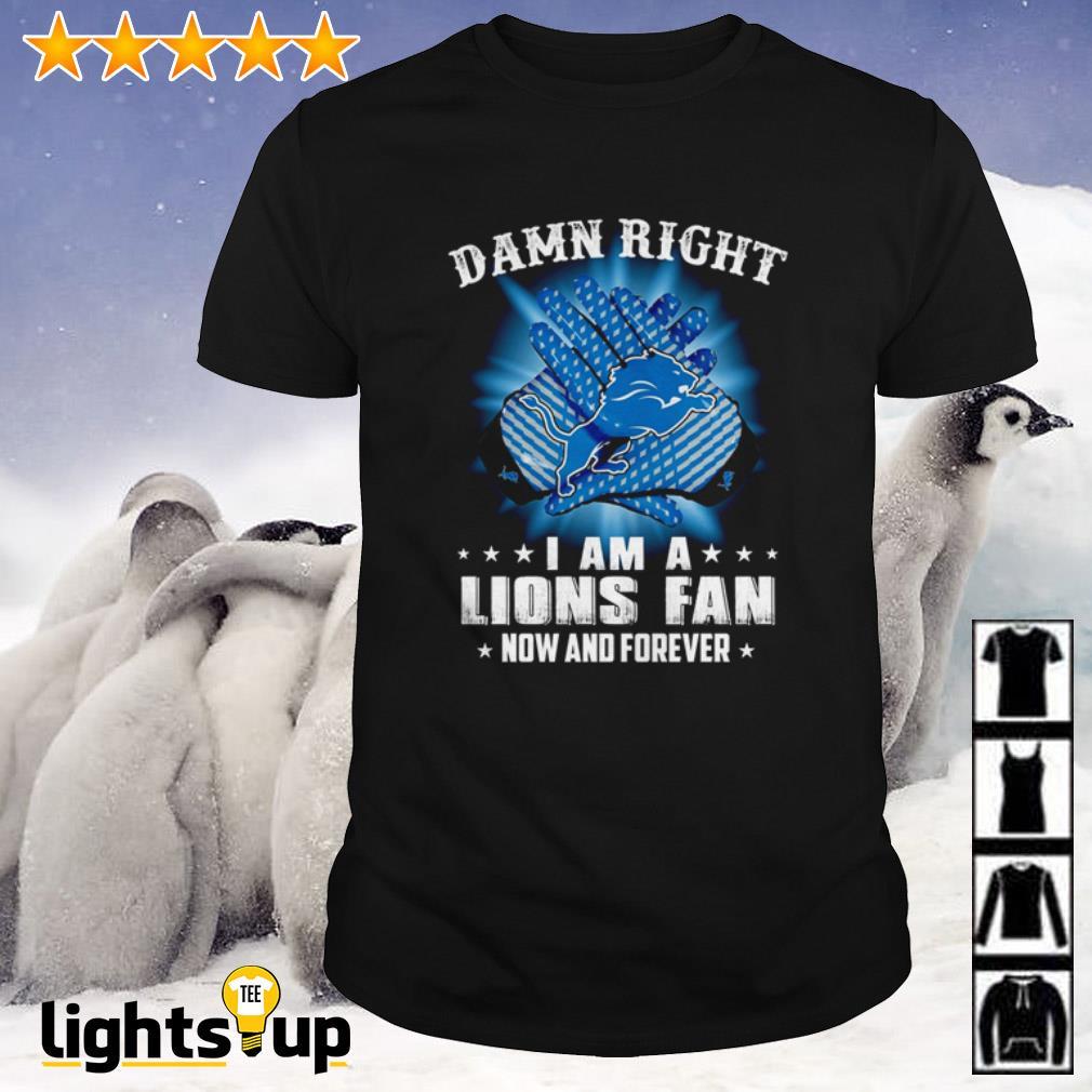 Detroit Lions Damn Right Lions Fan Now Forever Shirt