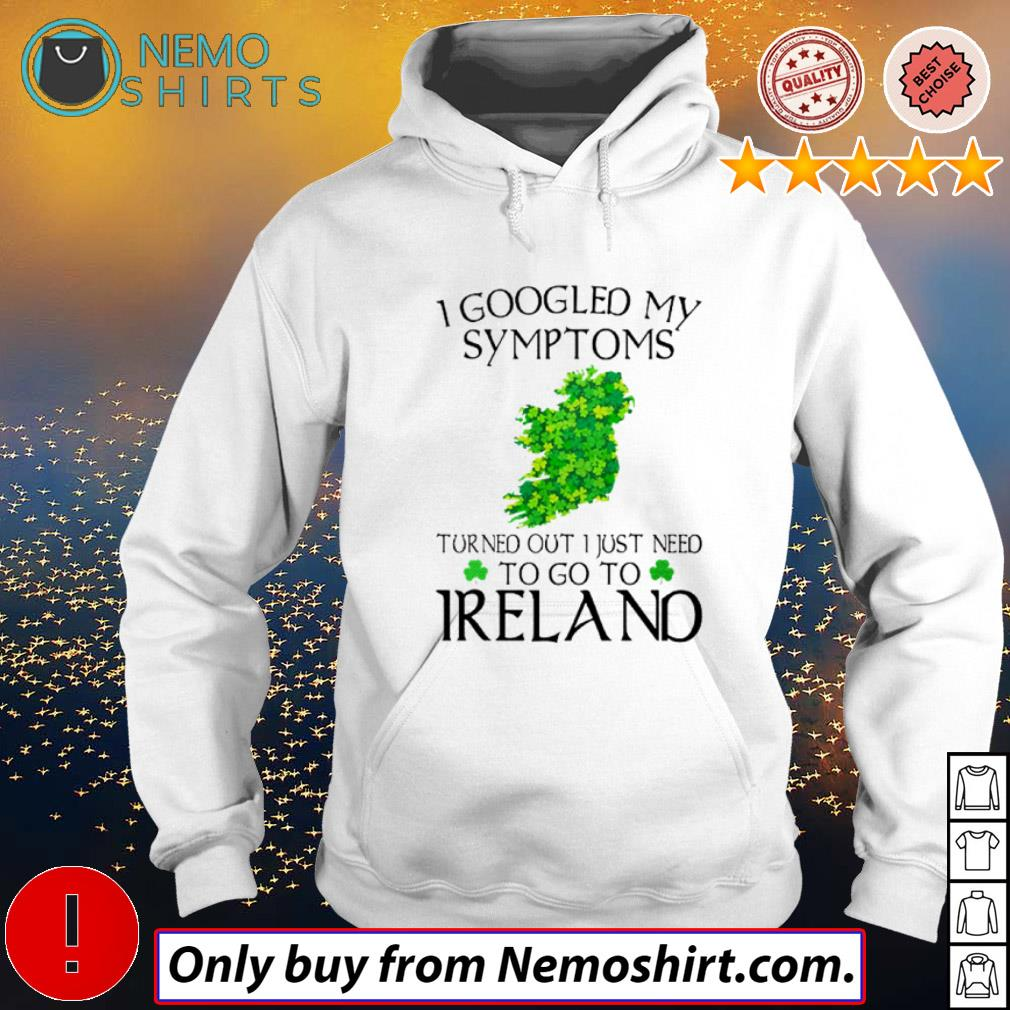 I Googled My Symptoms Turns Out I Just Need To Go To Ireland Shirt