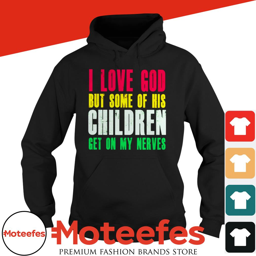 Official I Love God But Some Of His Children Get On My Nerves Shirt